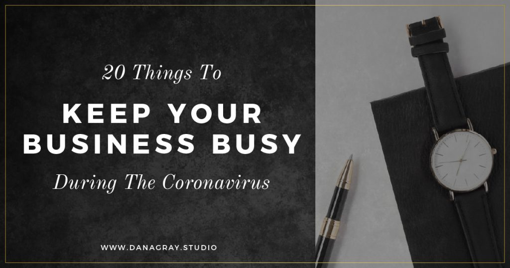 20 Things to Keep Your Business Busy During the Coronavirus | Dana Gray Studio
